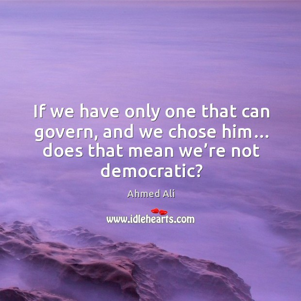 Image, If we have only one that can govern, and we chose him… does that mean we're not democratic?