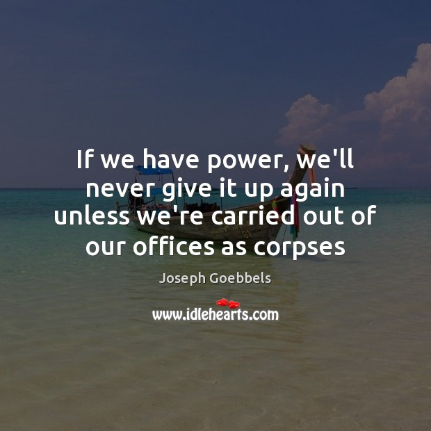 If we have power, we'll never give it up again unless we're Joseph Goebbels Picture Quote