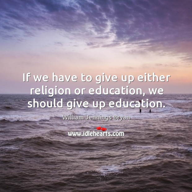 Image, If we have to give up either religion or education, we should give up education.