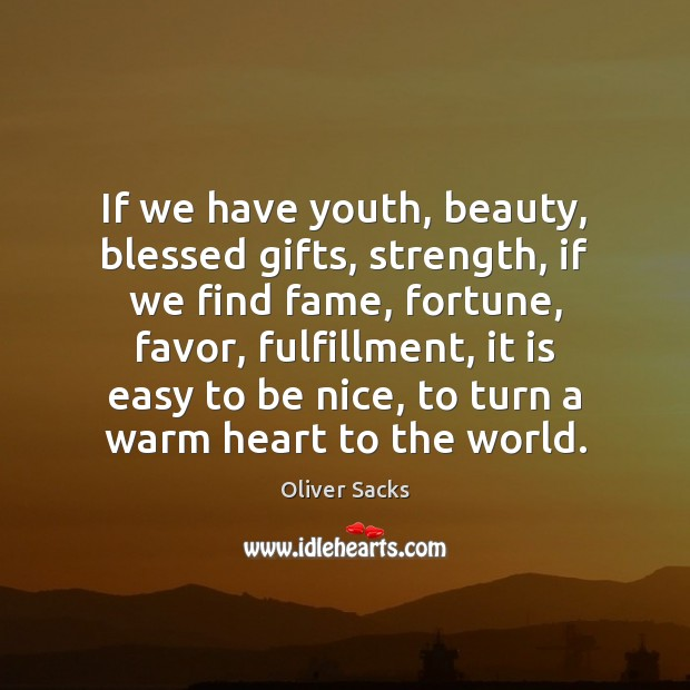 If we have youth, beauty, blessed gifts, strength, if we find fame, Oliver Sacks Picture Quote