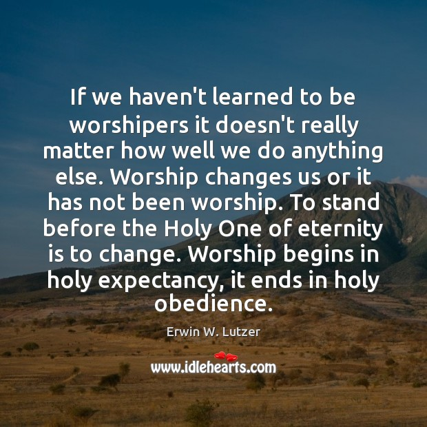 If we haven't learned to be worshipers it doesn't really matter how Image
