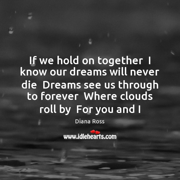 If we hold on together  I know our dreams will never die Diana Ross Picture Quote