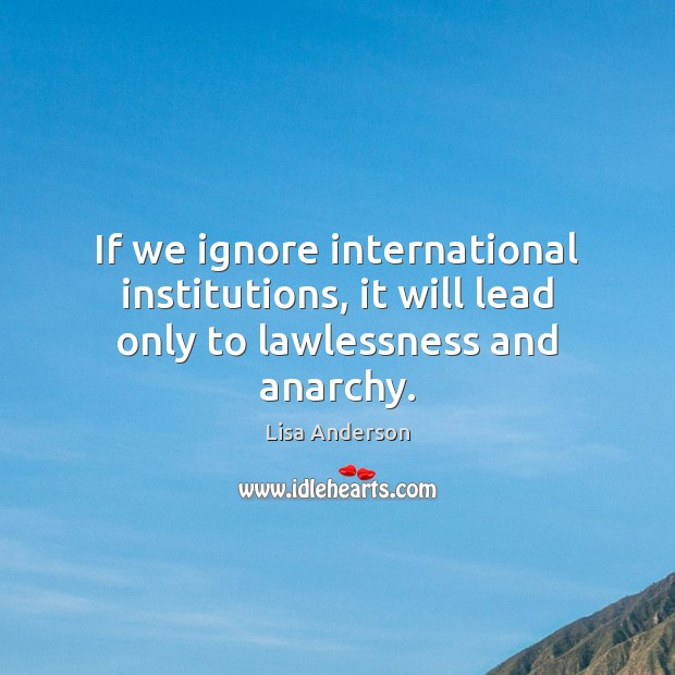 If we ignore international institutions, it will lead only to lawlessness and anarchy. Image