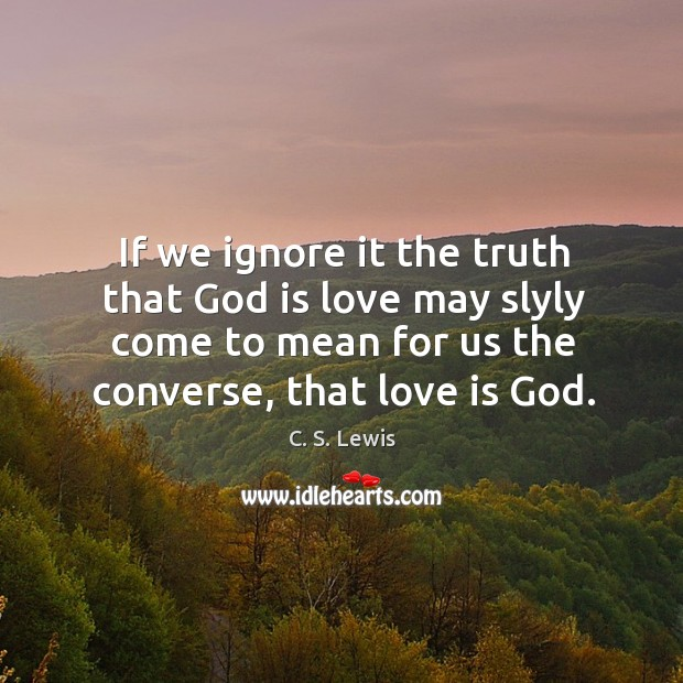 If we ignore it the truth that God is love may slyly Image