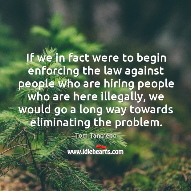If we in fact were to begin enforcing the law against people who are hiring people who are Image