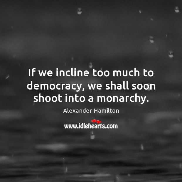 If we incline too much to democracy, we shall soon shoot into a monarchy. Alexander Hamilton Picture Quote
