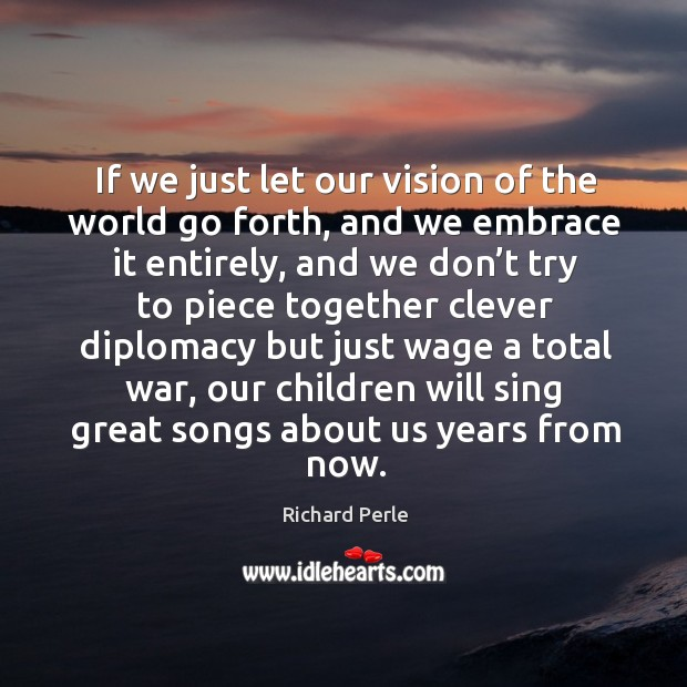 If we just let our vision of the world go forth, and we embrace it entirely Image