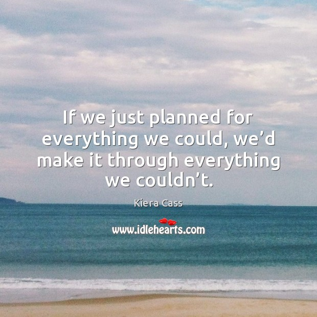 If we just planned for everything we could, we'd make it Kiera Cass Picture Quote