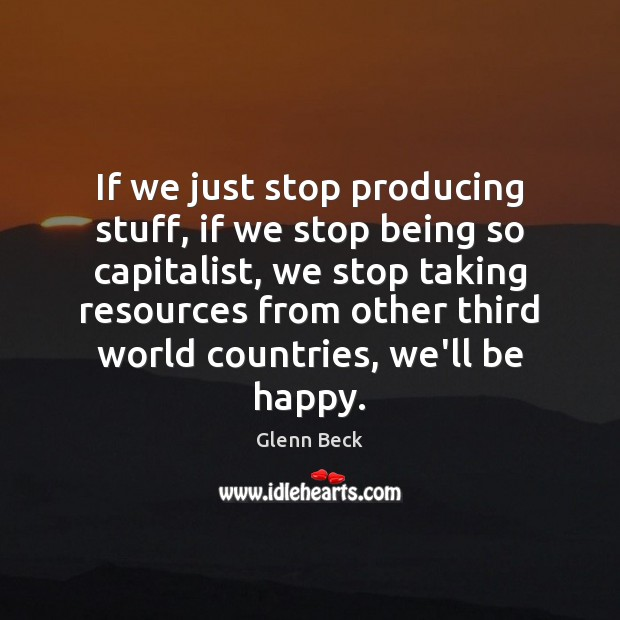 If we just stop producing stuff, if we stop being so capitalist, Glenn Beck Picture Quote