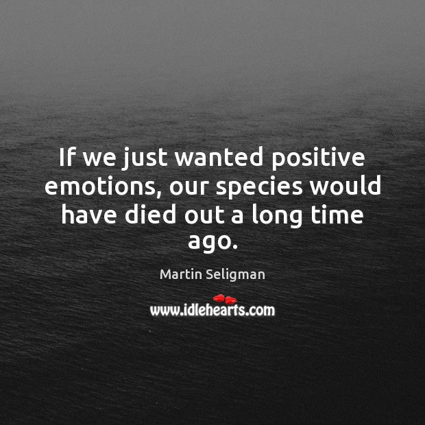 If we just wanted positive emotions, our species would have died out a long time ago. Martin Seligman Picture Quote