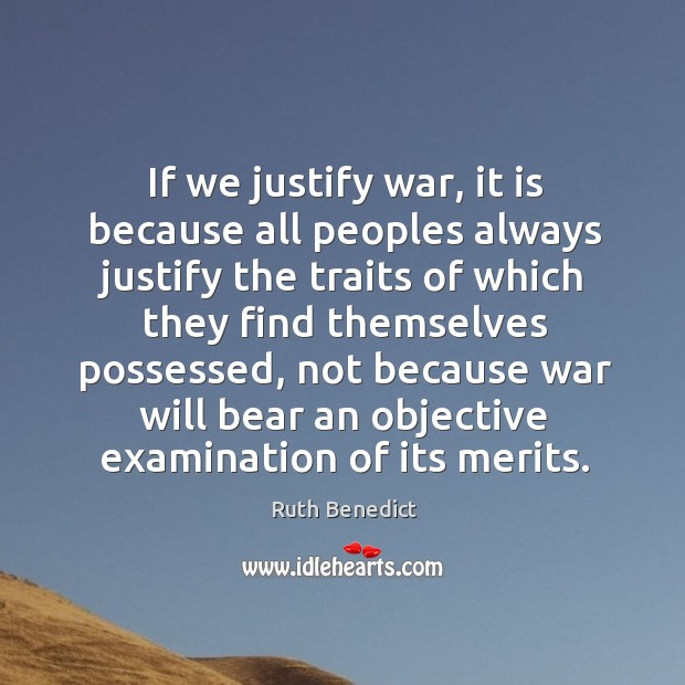 If we justify war, it is because all peoples always justify the traits of which they find themselves possessed Ruth Benedict Picture Quote