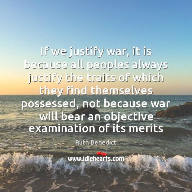 If we justify war, it is because all peoples always justify the Ruth Benedict Picture Quote