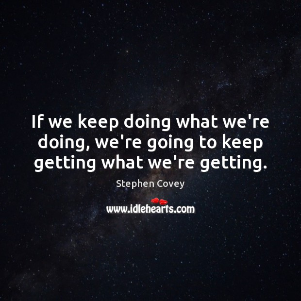 If we keep doing what we're doing, we're going to keep getting what we're getting. Stephen Covey Picture Quote