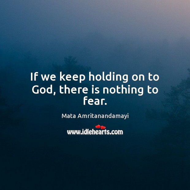 If we keep holding on to God, there is nothing to fear. Image