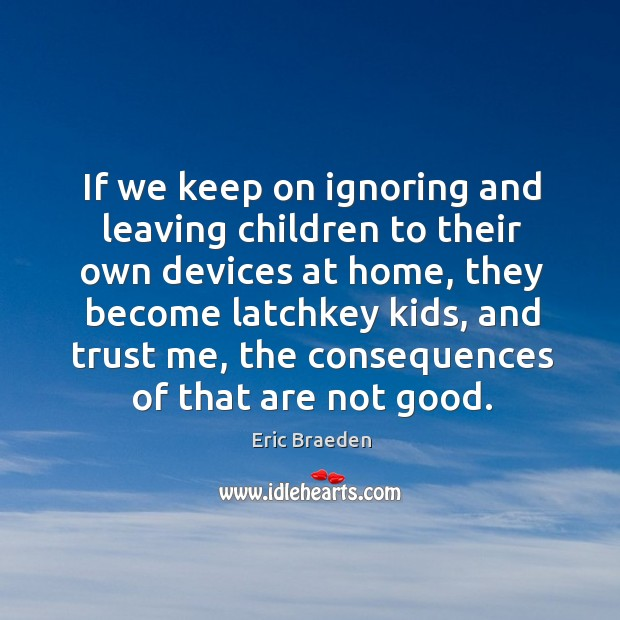 If we keep on ignoring and leaving children to their own devices at home Image