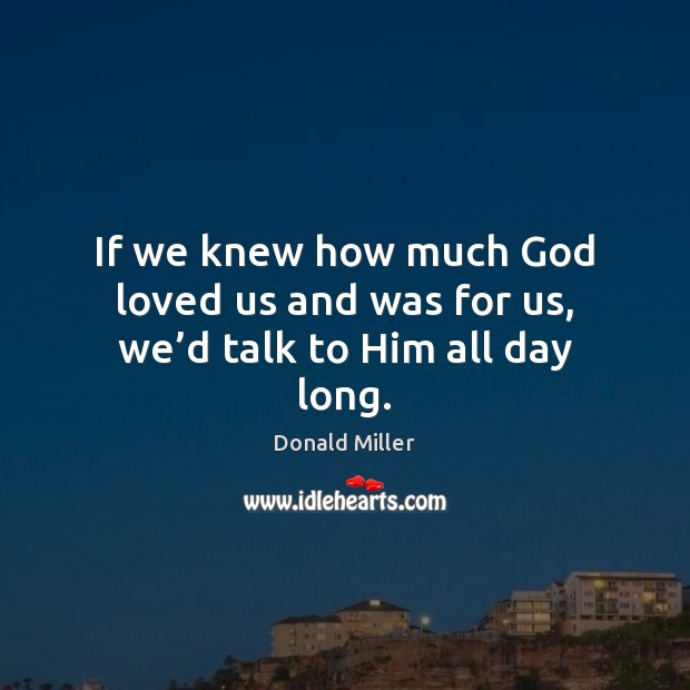 If we knew how much God loved us and was for us, we'd talk to Him all day long. Image