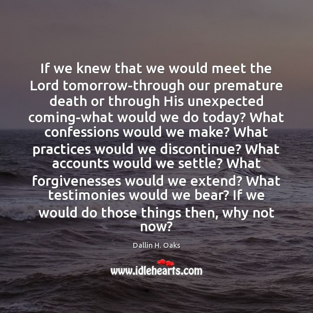 If we knew that we would meet the Lord tomorrow-through our premature Dallin H. Oaks Picture Quote