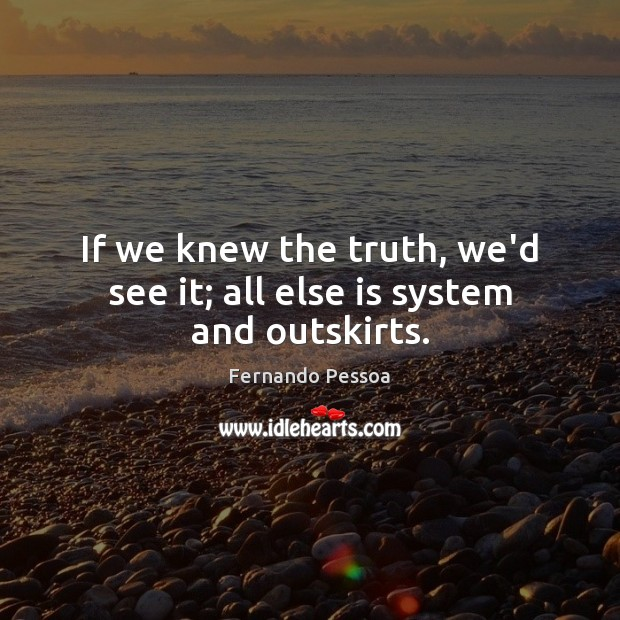 Image, If we knew the truth, we'd see it; all else is system and outskirts.