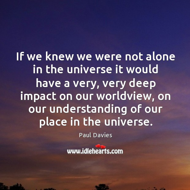 If we knew we were not alone in the universe it would Image