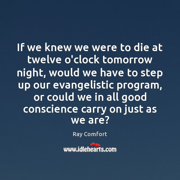 If we knew we were to die at twelve o'clock tomorrow night, Ray Comfort Picture Quote