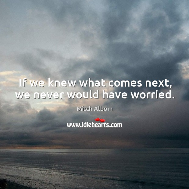 If we knew what comes next, we never would have worried. Mitch Albom Picture Quote