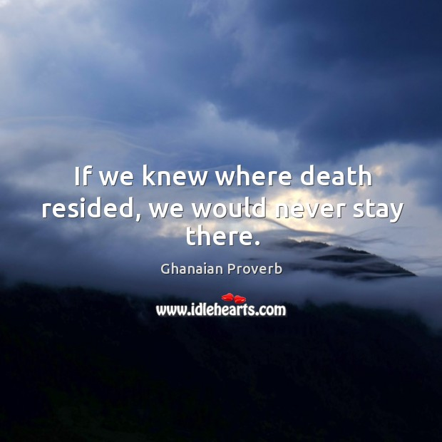 If we knew where death resided, we would never stay there. Ghanaian Proverbs Image