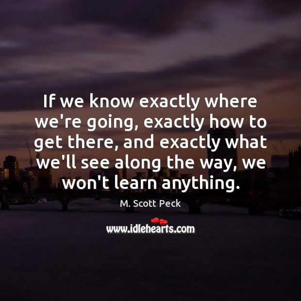 If we know exactly where we're going, exactly how to get there, M. Scott Peck Picture Quote