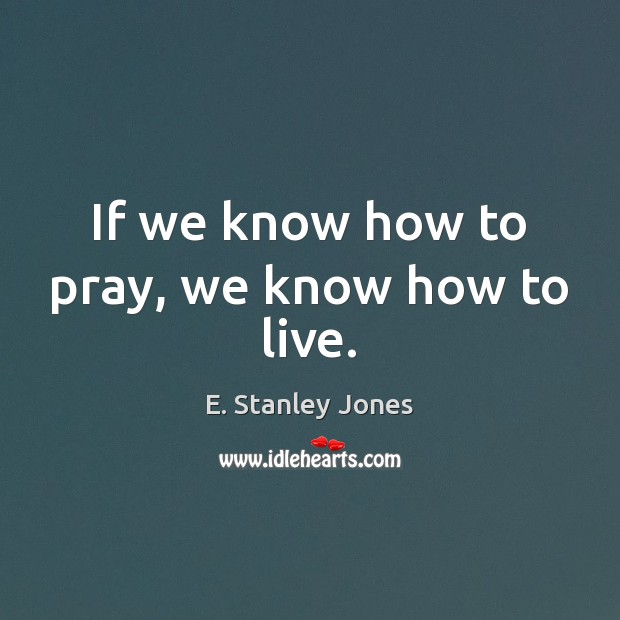 If we know how to pray, we know how to live. Image