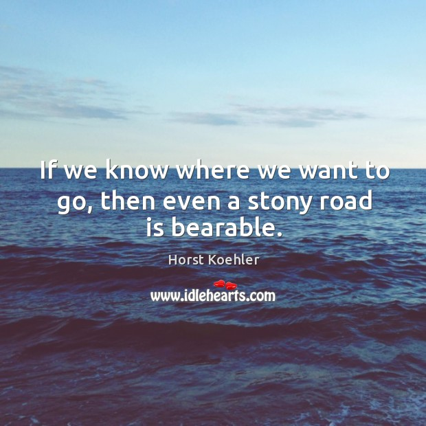 If we know where we want to go, then even a stony road is bearable. Image