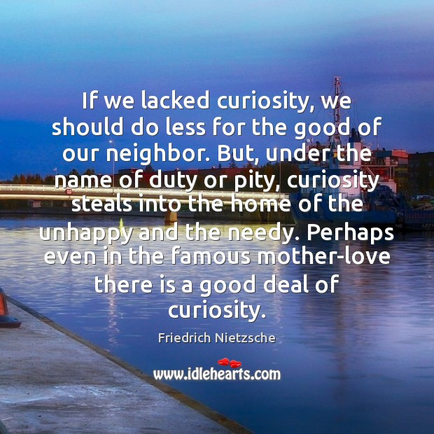 If we lacked curiosity, we should do less for the good of Image