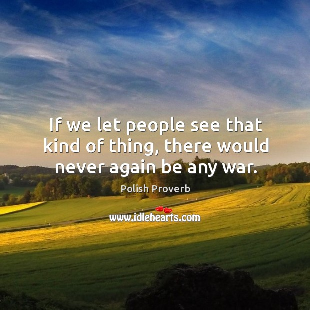 If we let people see that kind of thing, there would never again be any war. Polish Proverbs Image
