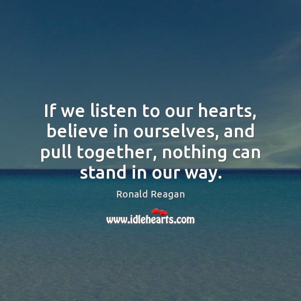 If we listen to our hearts, believe in ourselves, and pull together, Ronald Reagan Picture Quote
