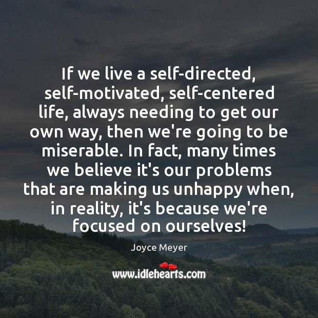 If we live a self-directed, self-motivated, self-centered life, always needing to get Image