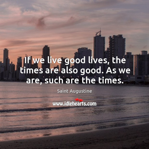 If we live good lives, the times are also good. As we are, such are the times. Image