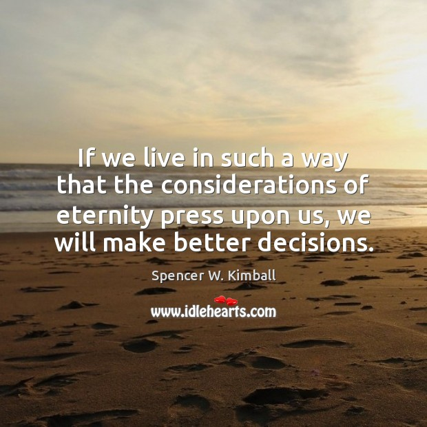 If we live in such a way that the considerations of eternity Spencer W. Kimball Picture Quote