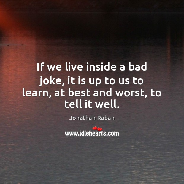 If we live inside a bad joke, it is up to us to learn, at best and worst, to tell it well. Jonathan Raban Picture Quote