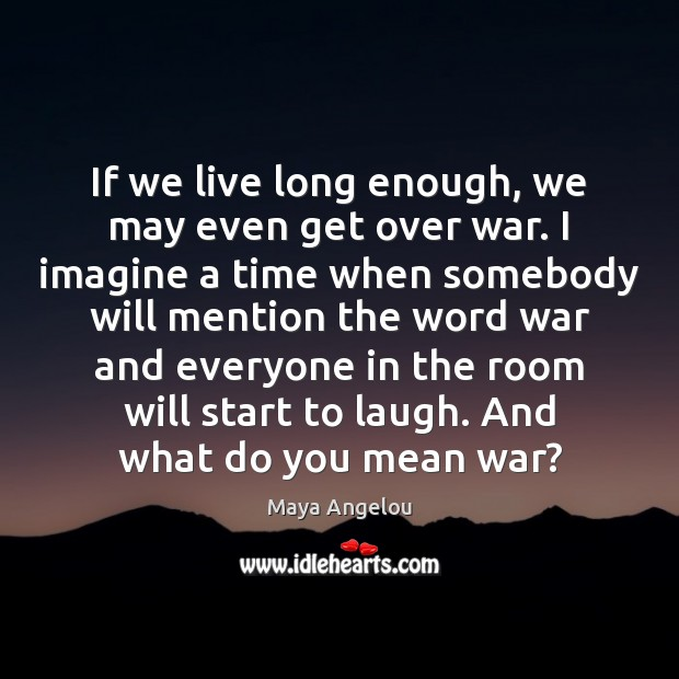 Image, If we live long enough, we may even get over war. I