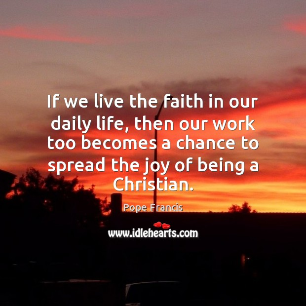If we live the faith in our daily life, then our work Image