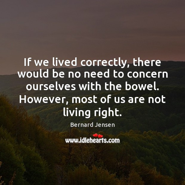 If we lived correctly, there would be no need to concern ourselves Image