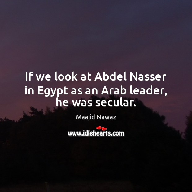 Image, If we look at Abdel Nasser in Egypt as an Arab leader, he was secular.