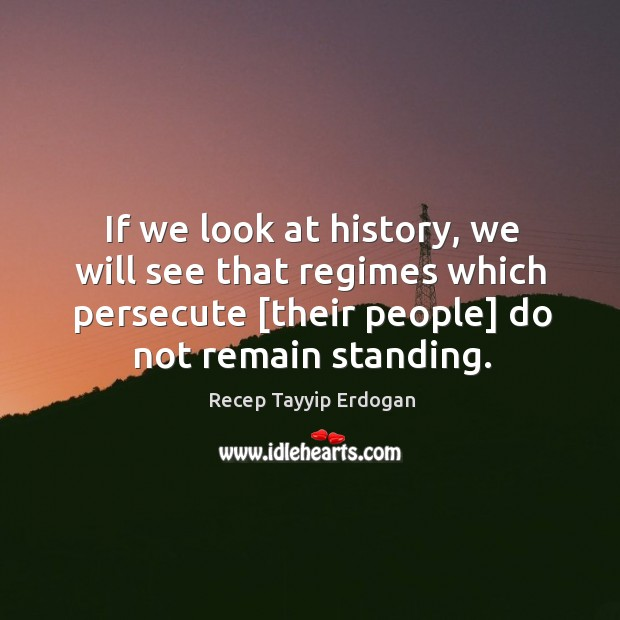 If we look at history, we will see that regimes which persecute [ Recep Tayyip Erdogan Picture Quote