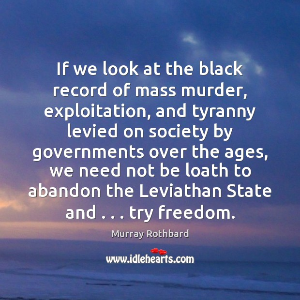 If we look at the black record of mass murder, exploitation, and Murray Rothbard Picture Quote