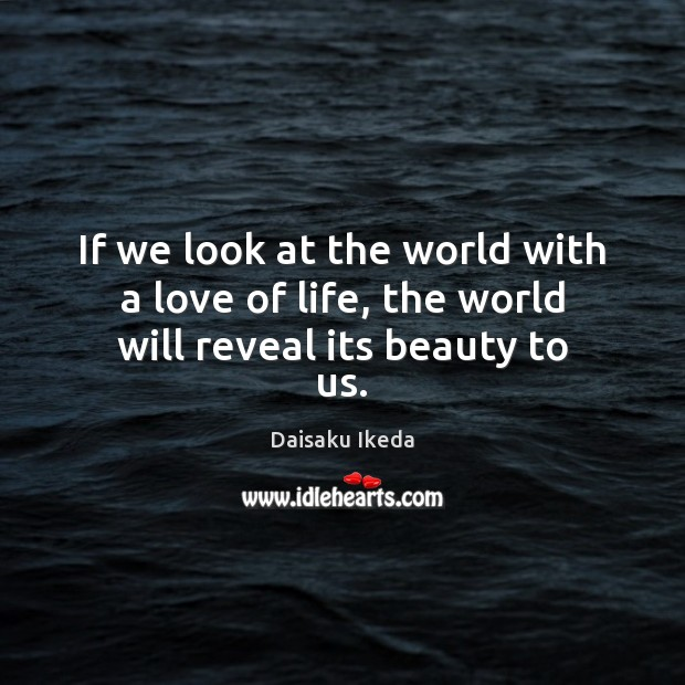 If we look at the world with a love of life, the world will reveal its beauty to us. Image