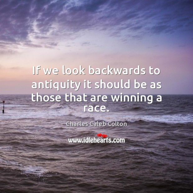 If we look backwards to antiquity it should be as those that are winning a race. Image