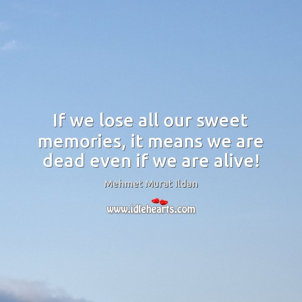 If we lose all our sweet memories, it means we are dead even if we are alive! Mehmet Murat Ildan Picture Quote
