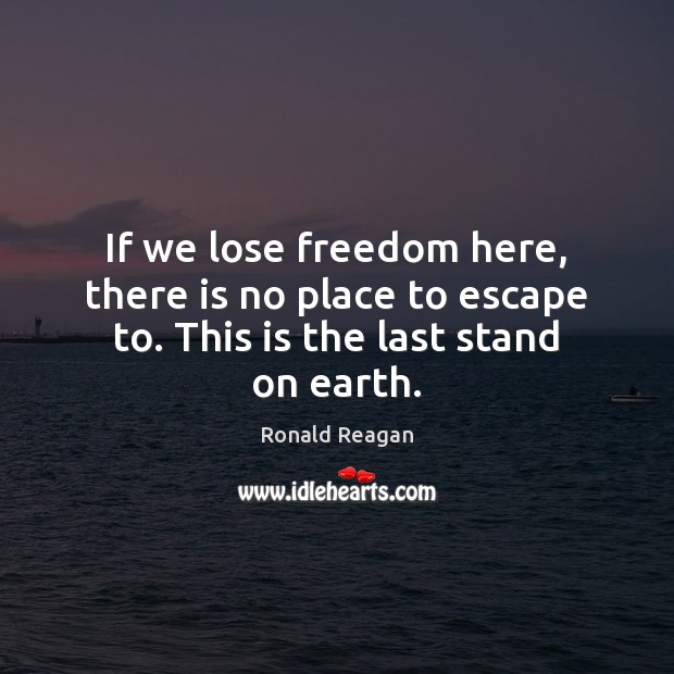 If we lose freedom here, there is no place to escape to. This is the last stand on earth. Image