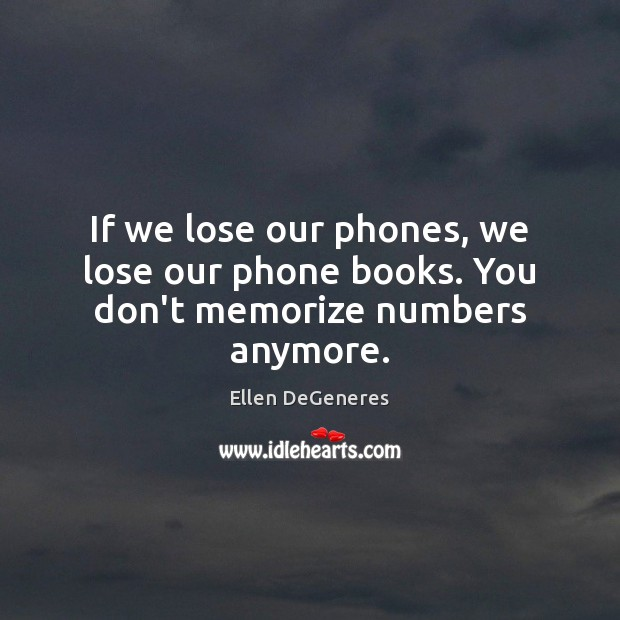 If we lose our phones, we lose our phone books. You don't memorize numbers anymore. Ellen DeGeneres Picture Quote
