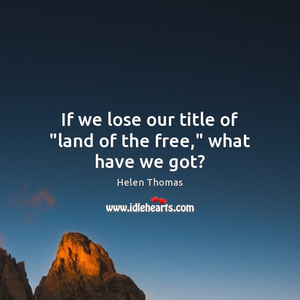 """If we lose our title of """"land of the free,"""" what have we got? Helen Thomas Picture Quote"""