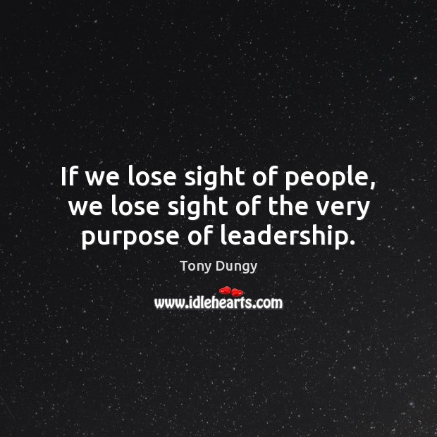 If we lose sight of people, we lose sight of the very purpose of leadership. Image