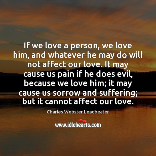 If we love a person, we love him, and whatever he may Charles Webster Leadbeater Picture Quote
